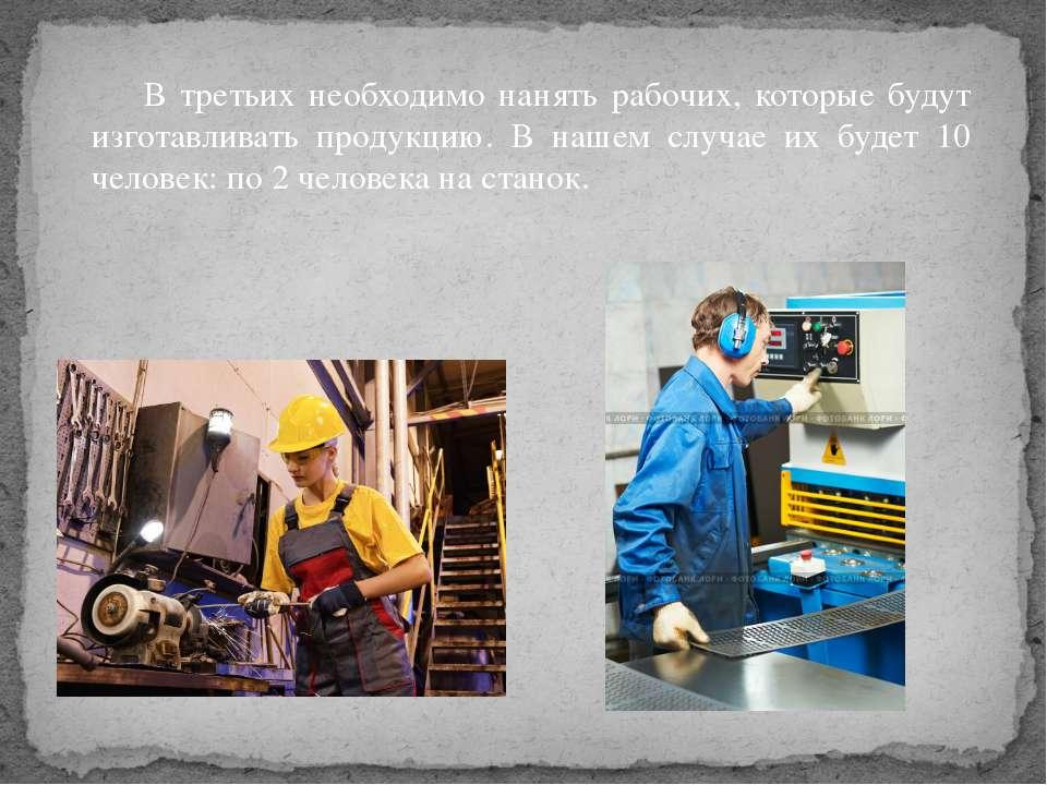В третьих необходимо нанять рабочих, которые будут изготавливать продукцию. В...