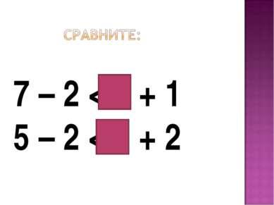 7 – 2 < 5 + 1 5 – 2 < 5 + 2