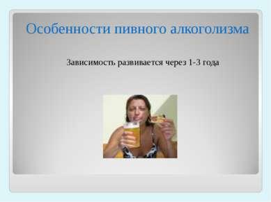 Особенности пивного алкоголизма Зависимость развивается через 1-3 года