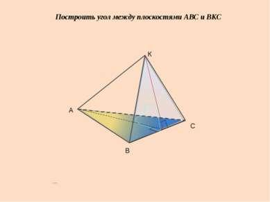 Построить угол между плоскостями АВС и ВКС А В С К