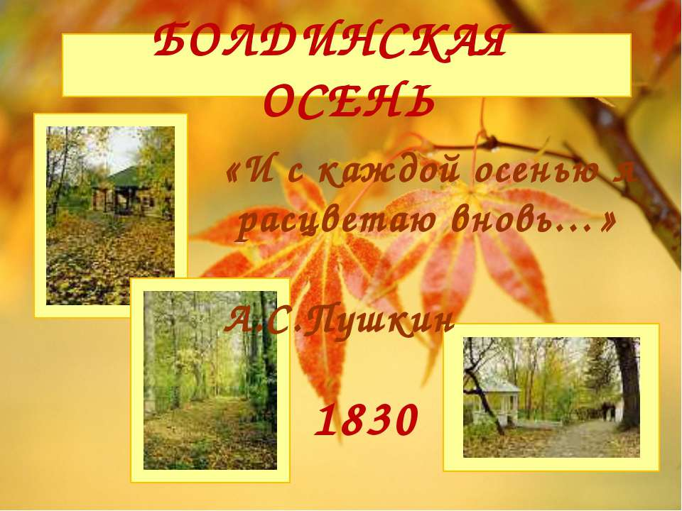 БОЛДИНСКАЯ ОСЕНЬ 1830 «И с каждой осенью я расцветаю вновь…» А.С.Пушкин