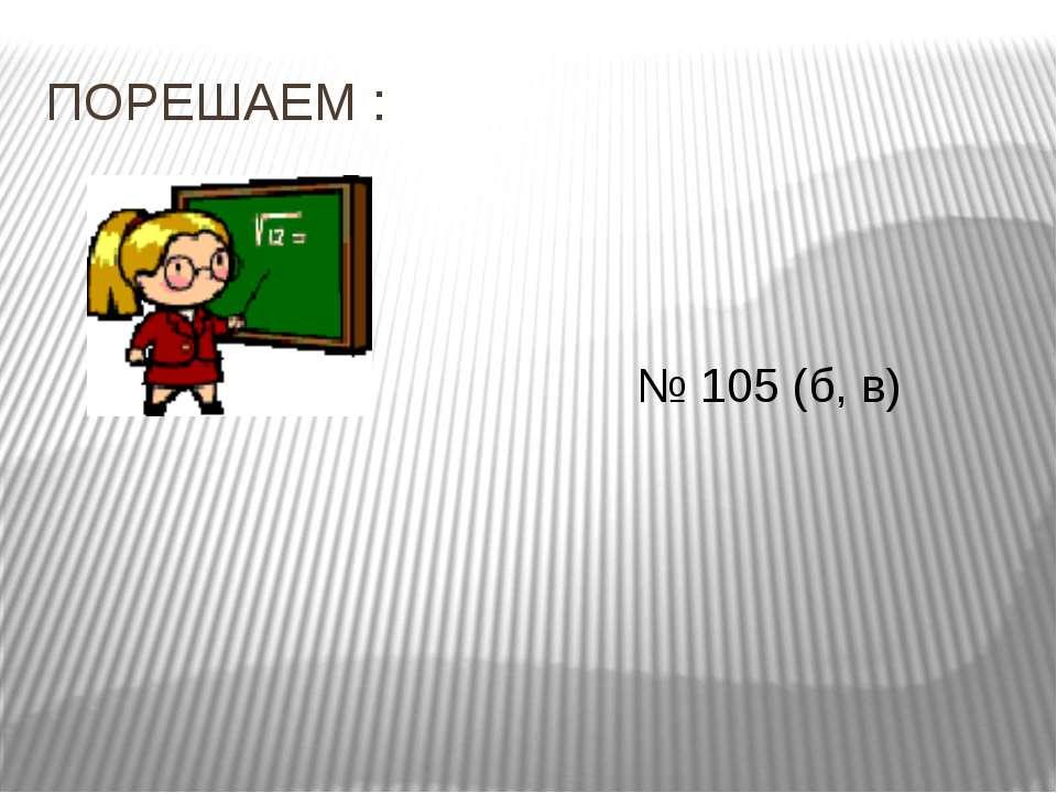 ПОРЕШАЕМ : № 105 (б, в)