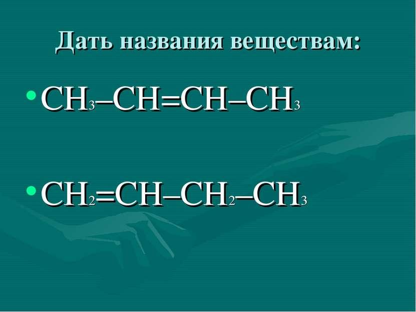 Дать названия веществам: СН3–СН=СН–СН3 СН2=СН–СН2–СН3