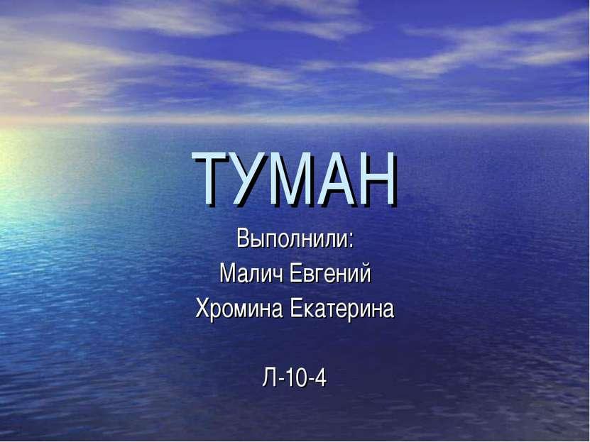 ТУМАН Выполнили: Малич Евгений Хромина Екатерина Л-10-4