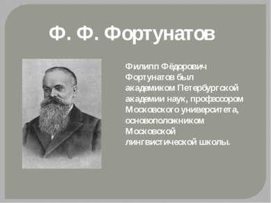 Ф. Ф. Фортунатов Филипп Фёдорович Фортунатов был академиком Петербургской ака...