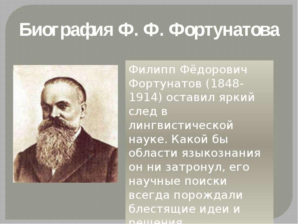Биография Ф. Ф. Фортунатова Филипп Фёдорович Фортунатов (1848-1914) оставил я...