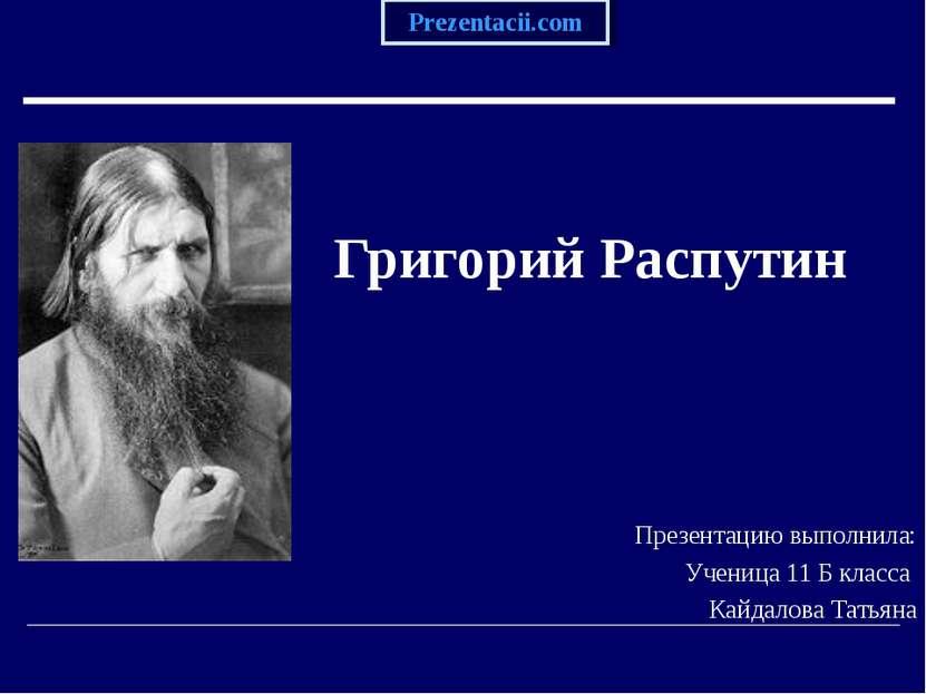 Григорий Распутин Презентацию выполнила: Ученица 11 Б класса Кайдалова Татьян...