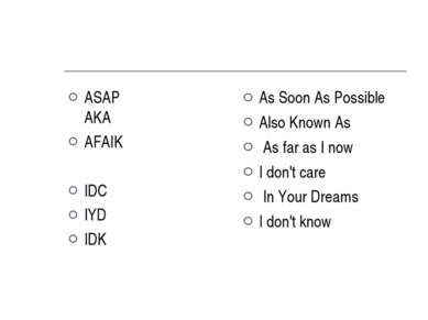 ASAP   AKA AFAIK IDC IYD IDK  As Soon As Possible Also Known As  As far as I ...