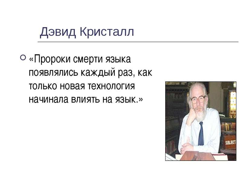 Дэвид Кристалл «Пророки смерти языка появлялись каждый раз, как только новая ...