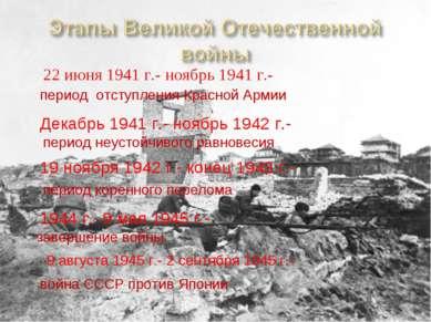 22 июня 1941 г.- ноябрь 1941 г.- период отступления Красной Армии Декабрь 194...