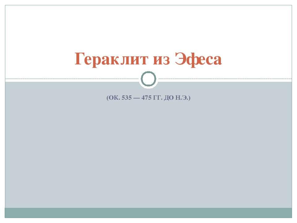 (ОК. 535 — 475 ГГ. ДО Н.Э.) Гераклит из Эфеса