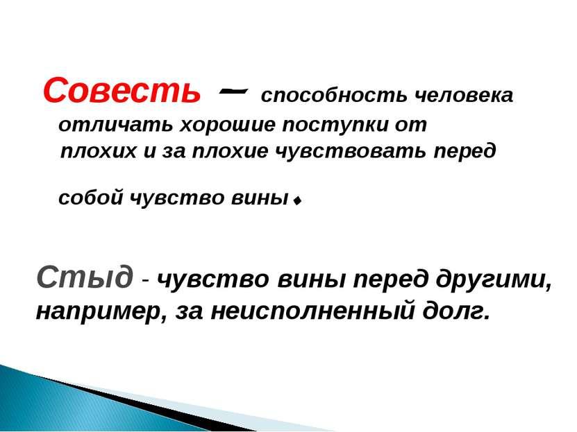 Совесть – способность человека отличать хорошие поступки от плохих и за плохи...