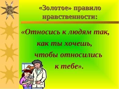 «Золотое» правило нравственности: «Относись к людям так, как ты хочешь, чтобы...