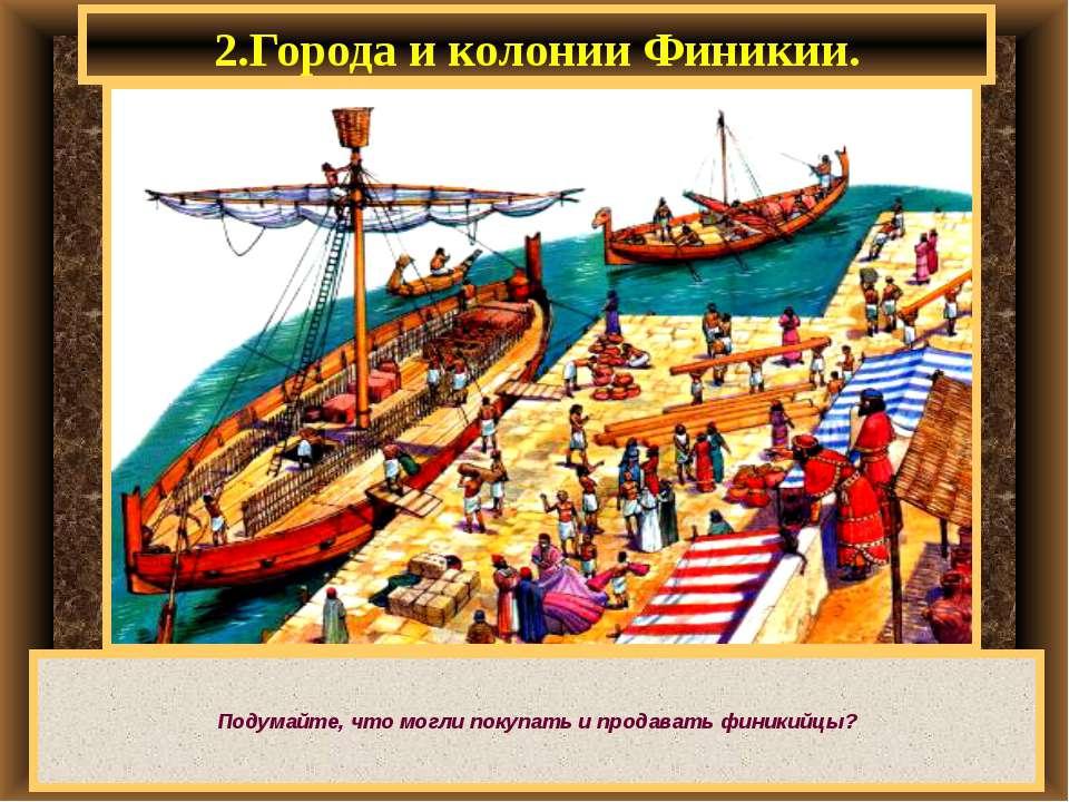 2.Города и колонии Финикии. Подумайте, что могли покупать и продавать финикийцы?