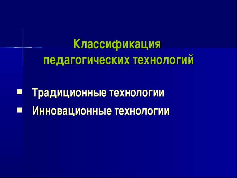 Классификация педагогических технологий Традиционные технологии Инновационные...