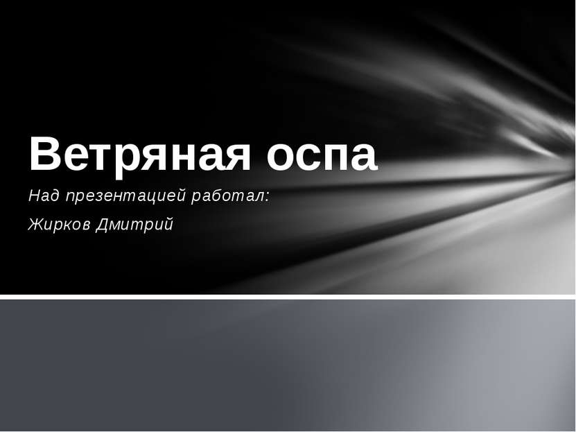 Над презентацией работал: Жирков Дмитрий Ветряная оспа