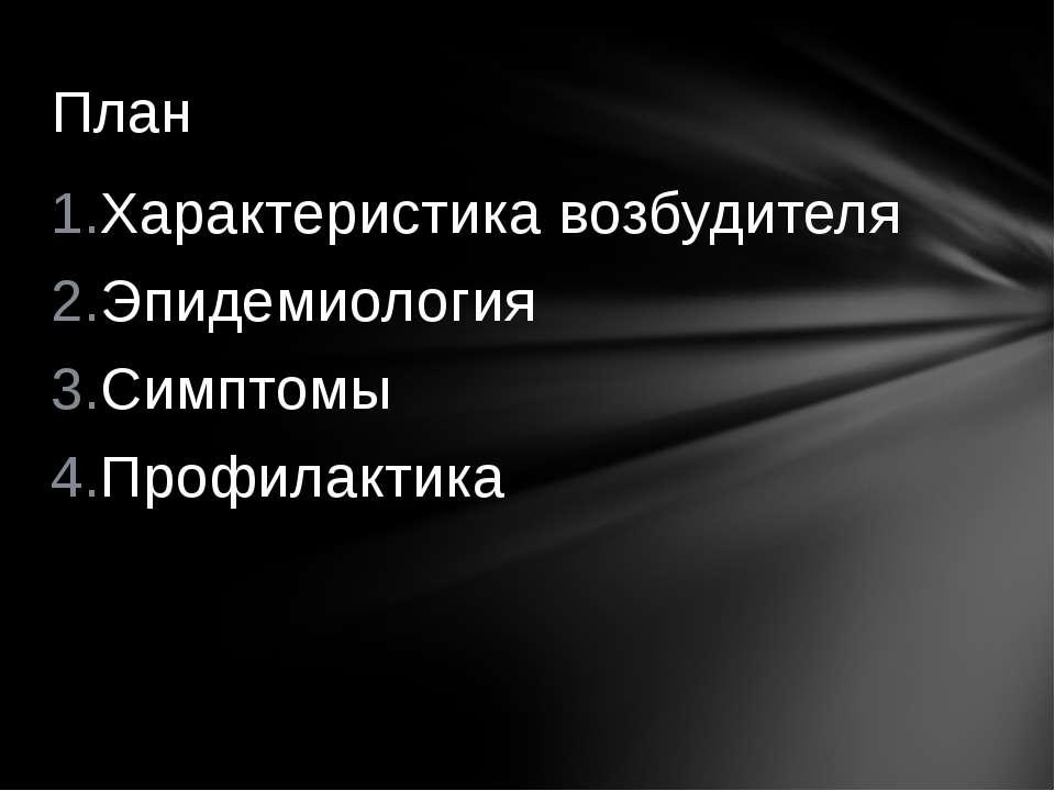 Характеристика возбудителя Эпидемиология Симптомы Профилактика План