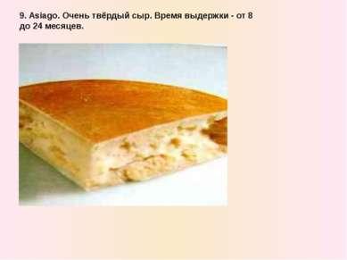 9. Asiago. Очень твёрдый сыр. Время выдержки - от 8 до 24 месяцев.