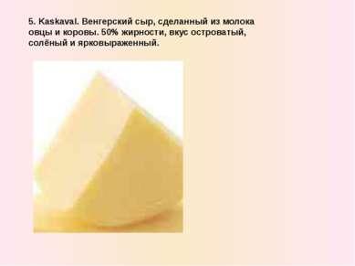5. Kaskaval. Венгерский сыр, сделанный из молока овцы и коровы. 50% жирности,...