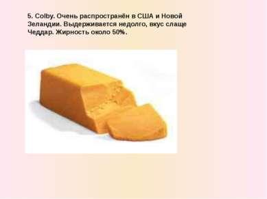 5. Colby. Очень распространён в США и Новой Зеландии. Выдерживается недолго, ...