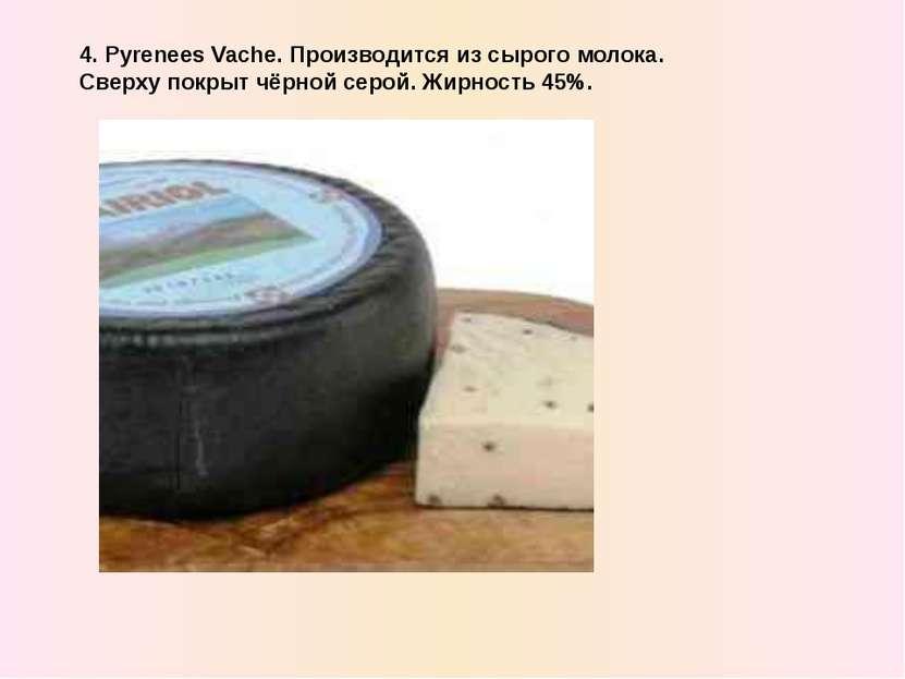 4. Pyrenees Vache. Производится из сырого молока. Сверxу покрыт чёрной серой....