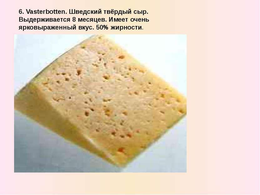 6. Vasterbotten. Шведский твёрдый сыр. Выдерживается 8 месяцев. Имеет очень я...