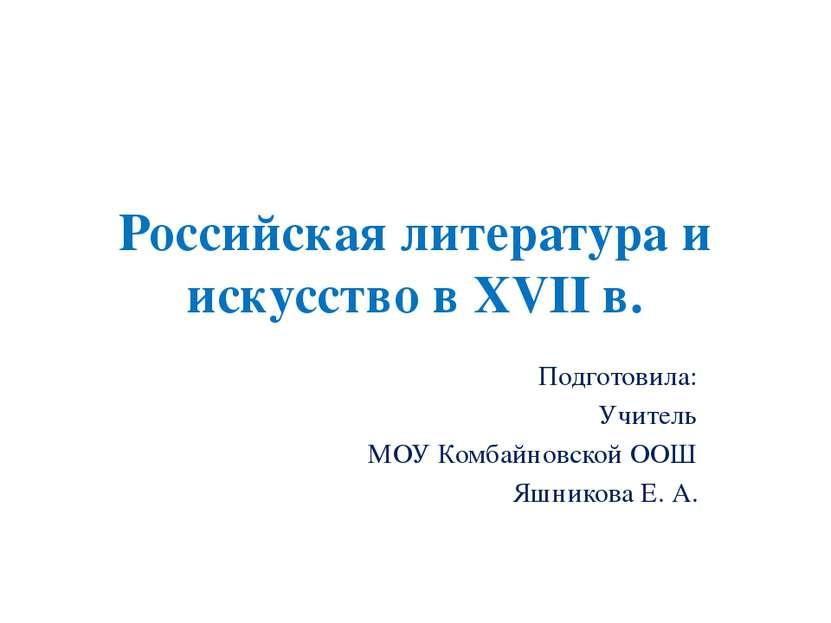 Российская литература и искусство в XVII в. Подготовила: Учитель МОУ Комбайно...