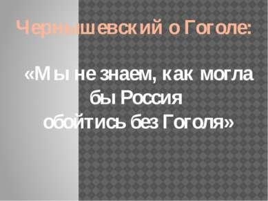 Чернышевский о Гоголе: «Мы не знаем, как могла бы Россия обойтись без Гоголя»