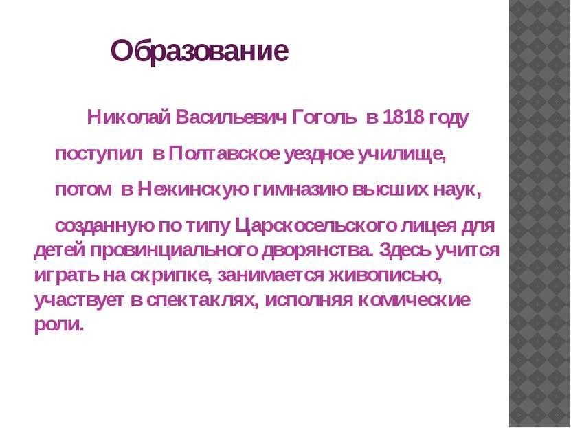 Образование Николай Васильевич Гоголь в 1818 году поступил в Полтавское уездн...
