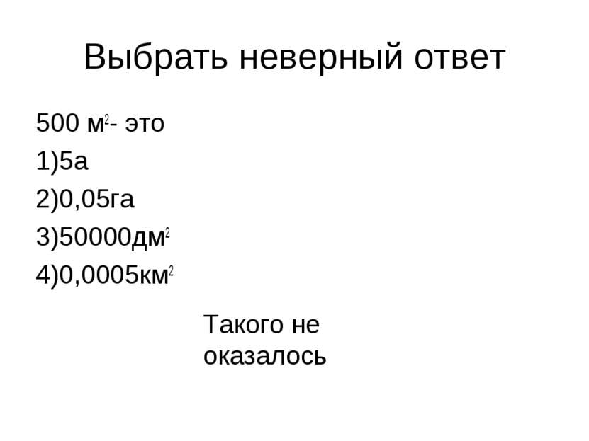 Выбрать неверный ответ 500 м2- это 1)5а 2)0,05га 3)50000дм2 4)0,0005км2 Таког...