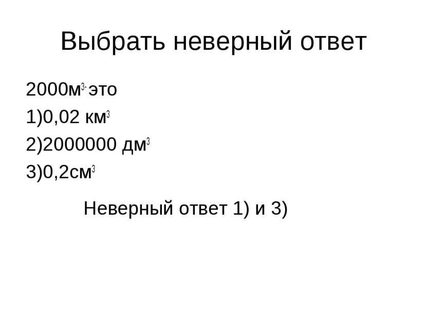 Выбрать неверный ответ 2000м3- это 1)0,02 км3 2)2000000 дм3 3)0,2см3 Неверный...