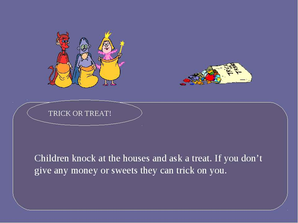 Children knock at the houses and ask a treat. If you don't give any money or ...