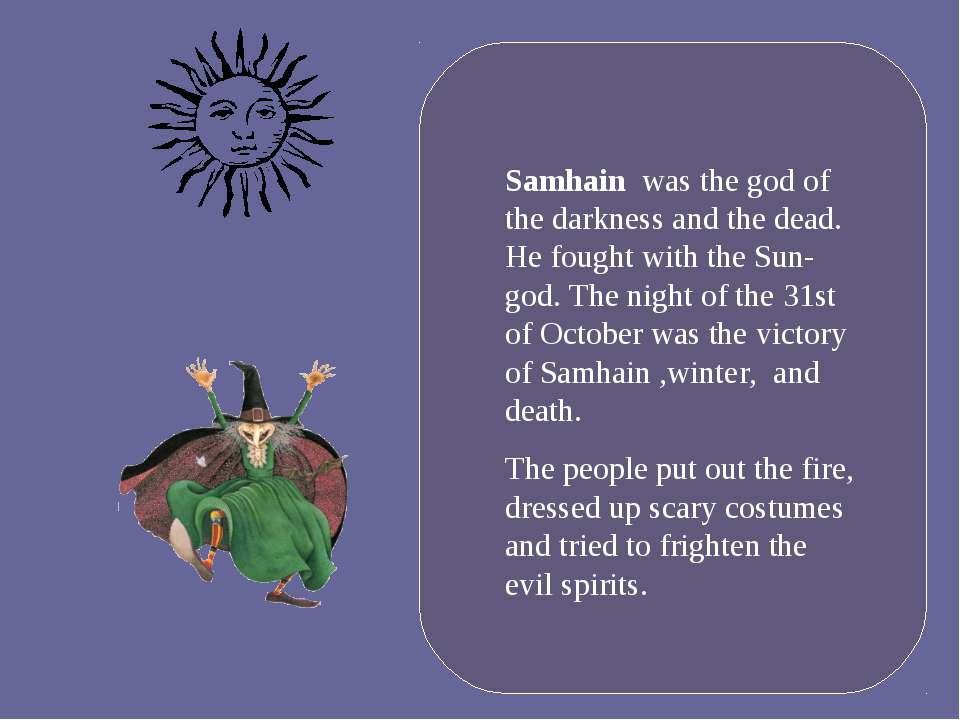 Samhain was the god of the darkness and the dead. He fought with the Sun-god....