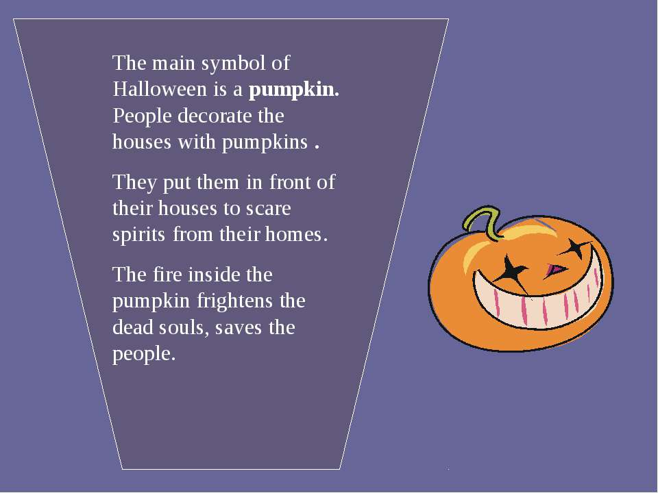 The main symbol of Halloween is a pumpkin. People decorate the houses with pu...