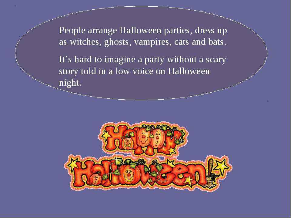 People arrange Halloween parties, dress up as witches, ghosts, vampires, cats...