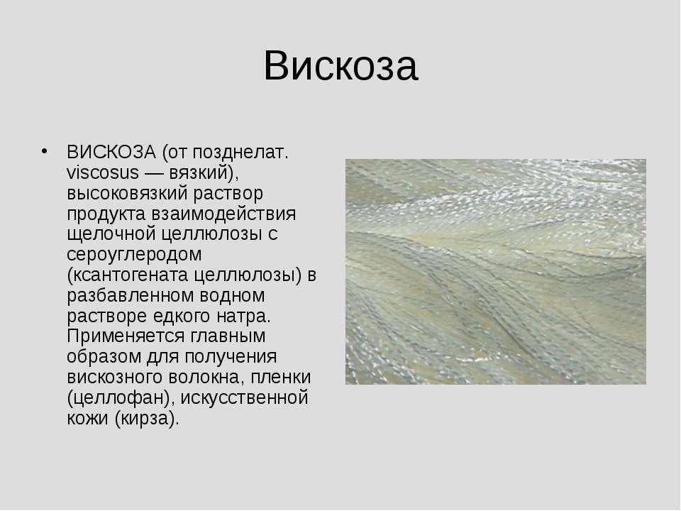 Вискоза ВИСКОЗА (от позднелат. viscosus — вязкий), высоковязкий раствор проду...