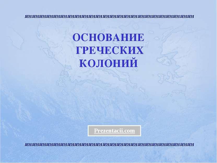 ОСНОВАНИЕ ГРЕЧЕСКИХ КОЛОНИЙ Prezentacii.com