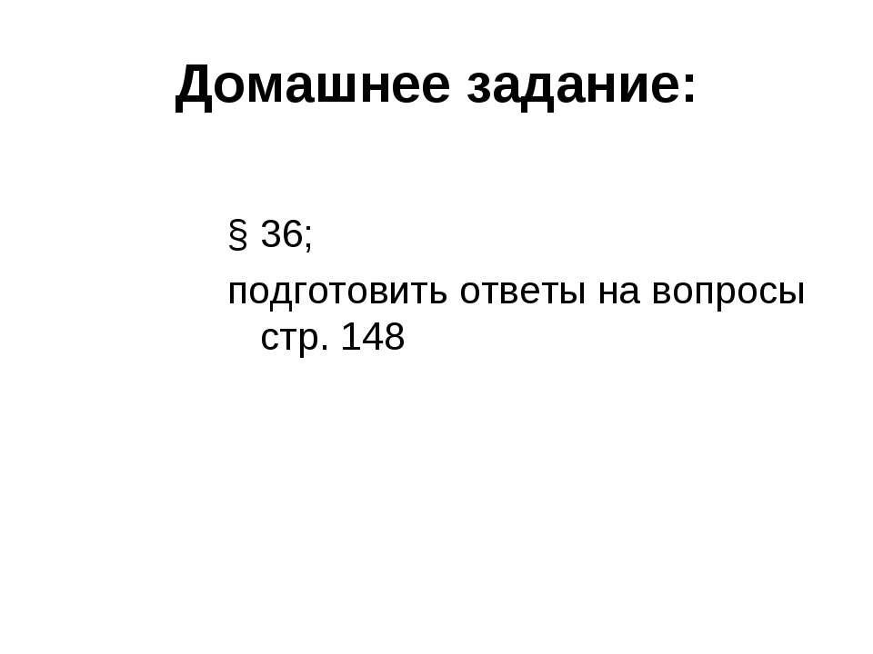 Домашнее задание: § 36; подготовить ответы на вопросы стр. 148
