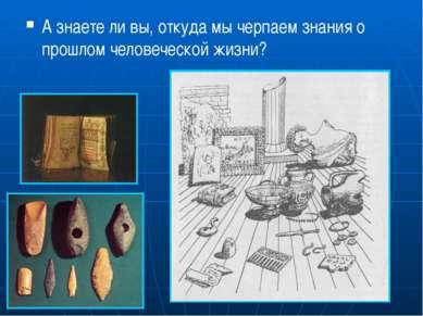А знаете ли вы, откуда мы черпаем знания о прошлом человеческой жизни?