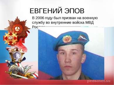 ЕВГЕНИЙ ЭПОВ В 2006 году был призван на военную службу во внутренние войска М...