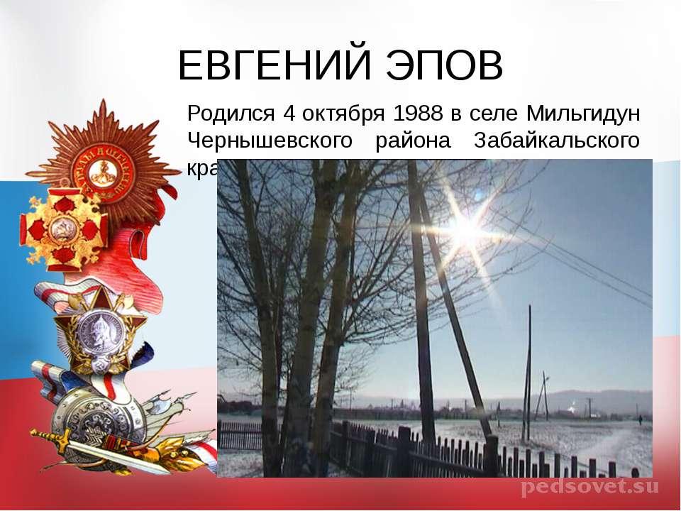 ЕВГЕНИЙ ЭПОВ Родился 4 октября 1988 в селе Мильгидун Чернышевского района Заб...