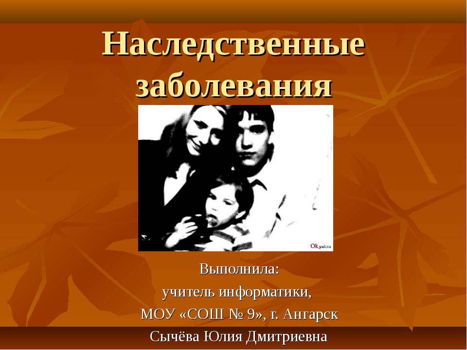 Наследственные заболевания Выполнила: учитель информатики, МОУ «СОШ № 9», г. ...