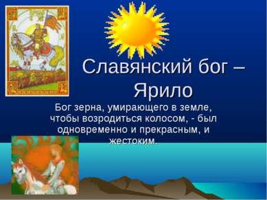 Славянский бог – Ярило Бог зерна, умирающего в земле, чтобы возродиться колос...