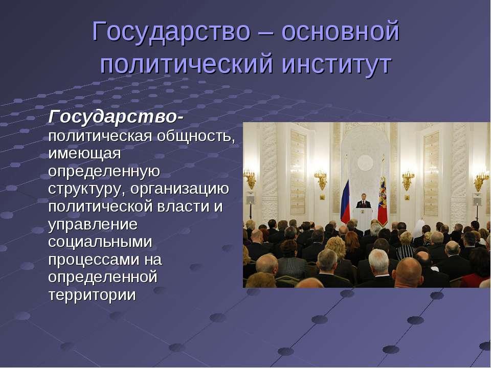 Государство – основной политический институт Государство- политическая общнос...