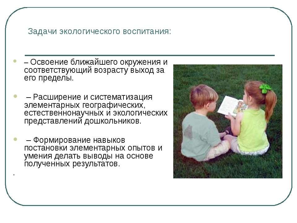 Задачи экологического воспитания: – Освоение ближайшего окружения и соответст...