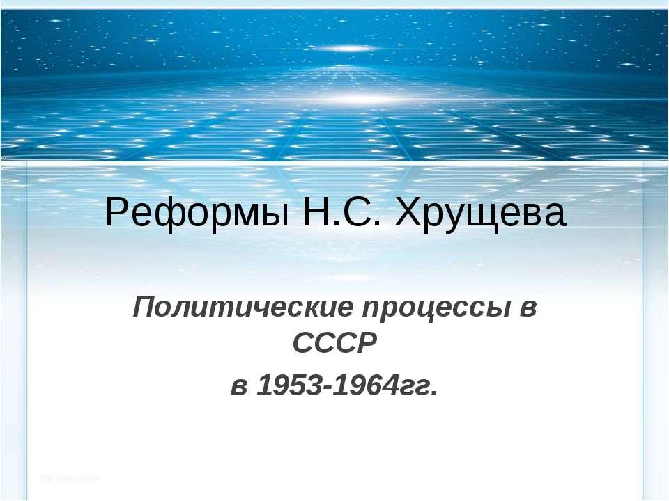 Реформы Н.С. Хрущева Политические процессы в СССР в 1953-1964гг.