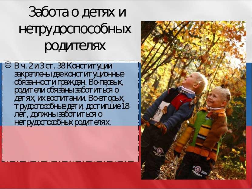 Забота о детях и нетрудоспособных родителях В ч. 2 и 3 ст. 38 Конституции зак...