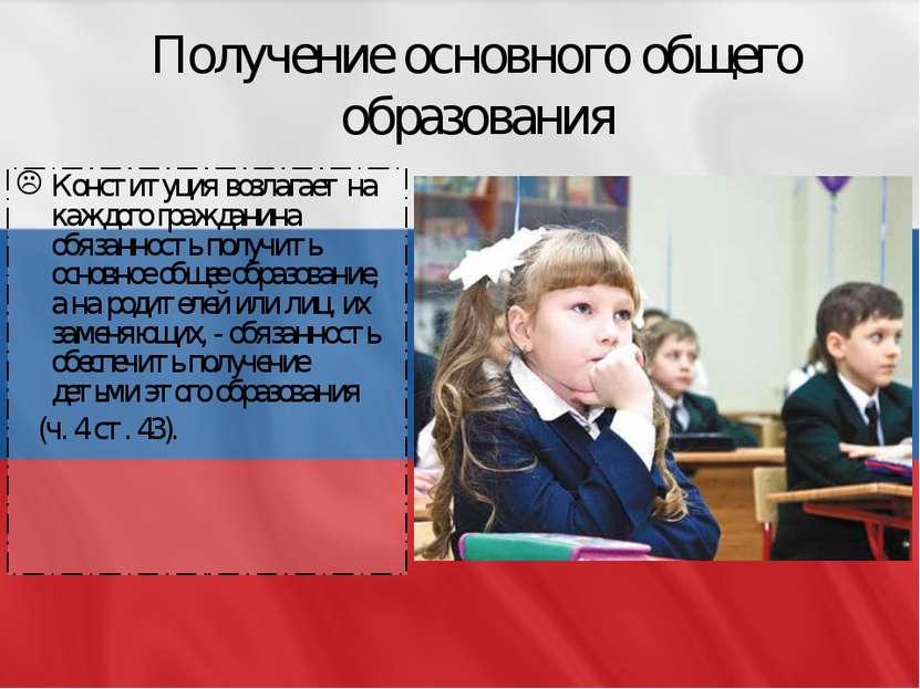 Получение основного общего образования Конституция возлагает на каждого гражд...