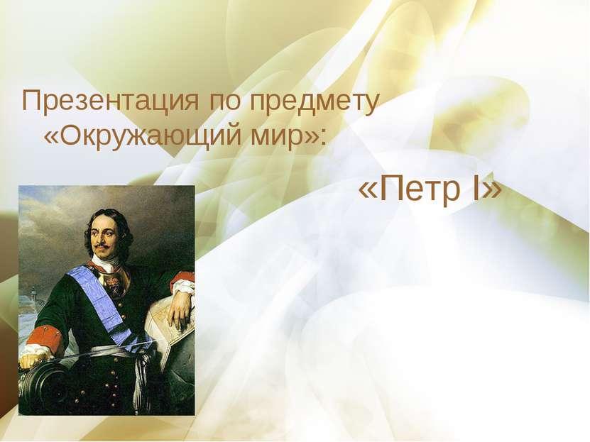 Презентация по предмету «Окружающий мир»: «Петр I»