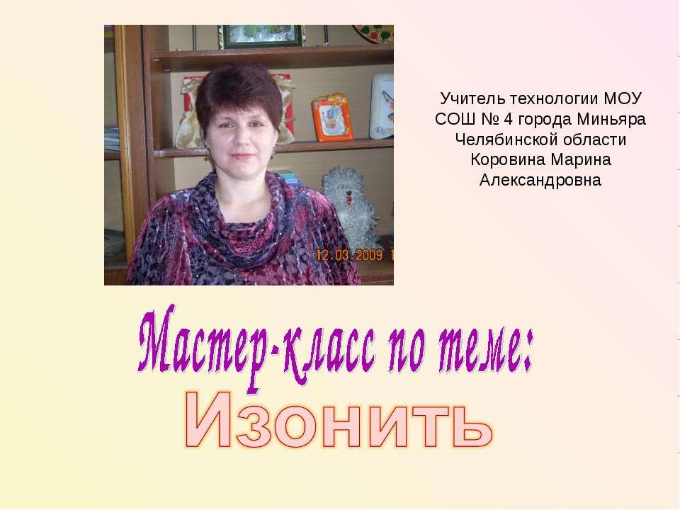 Учитель технологии МОУ СОШ № 4 города Миньяра Челябинской области Коровина Ма...